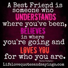 A Best Friend is someone who Understands where you've been, Believes in where you're going and Loves you for who you are. ~ Karen Kostyla