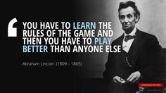 """YOU HAVE TO LEARN THE  RULES OF THE GAME AND  THEN YOU HAVE TO PLAY  BETTER THAN ANYONE ELSE""	Abraham Lincoln"