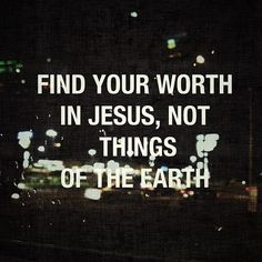 I know that I've always tried to find my worth with things of this world instead of with Jesus like I should be. This why I needed saving which came through the blood of JESUS my LORD and SAVIOR! Jesus Quotes, Bible Quotes, Me Quotes, Bible Verses, Scriptures, Humorous Quotes, Daily Scripture, Random Quotes, Daily Quotes