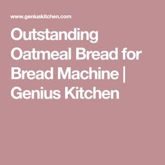 Outstanding Oatmeal Bread for Bread Machine | Genius Kitchen