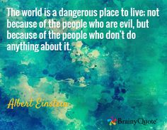 The world is a dangerous place to live; not because of the people who are evil, but because of the people who don't do anything about it. / Albert Einstein