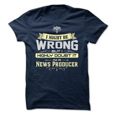 I MIGHT BE WRONG I AM A News Producer - Limited Edition T Shirt, Hoodie, Sweatshirt