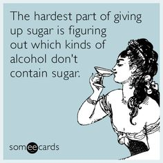 The hardest part of giving up sugar is figuring out which kinds of alcohol don't contain sugar.