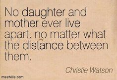 No daughter and mother ever live apart, no matter what the distance between them.