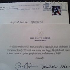 Get an Official White House Birth Greeting. 1. Request a greeting from the president. The request must be made after your baby is born and before he turns one. It takes 6 weeks to process the request.  2. Include your baby's name, address, date of birth (month, day, year), as well as your name and phone number.  3. Send your request ...  By mail to: The White House Attn: Greetings Office Washington, D.C. 20502-0039  By fax to: 202-395-1232