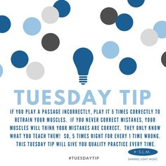If you play a passage incorrectly, play it 5 times correctly to retrain your muscles.  If you never correct mistakes, your muscles will think your mistakes are correct.  They only know what you teach them!  So, 5 times right for every 1 time wrong.  This Tuesday Tip will give you quality practice every time. #TuesdayTip #LearnTeachPlay #ShiningLightMusic