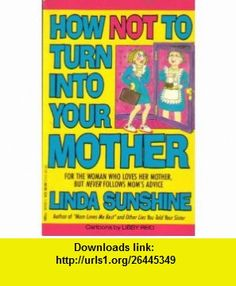 How Not to Turn Into Your Mother (9780440503484) Linda Sunshine, Libby Reid , ISBN-10: 0440503485  , ISBN-13: 978-0440503484 ,  , tutorials , pdf , ebook , torrent , downloads , rapidshare , filesonic , hotfile , megaupload , fileserve