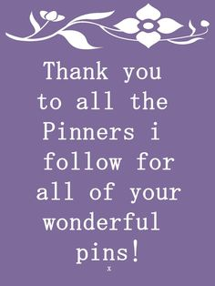 Thank you to all the Pinners I follow for all of your wonderful pins!!!