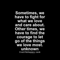 Sometimes, we have to fight for what we love and care about. Other times, we have to find the courage to let go of the things we love most. - Unk, livelifehappy.com