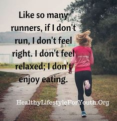 Like so many runners, if I don't run, I don't feel right. I don't feel relaxed; I don't enjoy eating.