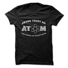 Never Trust An Atom Great Funny T-Shirts, Hoodies. CHECK PRICE ==► https://www.sunfrog.com/Funny/Never-Trust-An-Atom-Great-Funny-Shirt.html?id=41382
