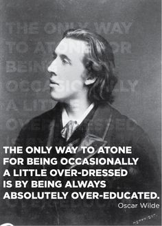 """The only way to atone for being occasionally a little over-dressed is being always absolutely over-educated"" - Oscar Wilde Quotable Quotes, Book Quotes, Me Quotes, Style Quotes, Wisdom Quotes, Lesson Quotes, Lyric Quotes, F Scott Fitzgerald, Great Quotes"