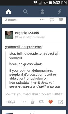 "I read this on another tumblr post: ""I do not respect your opinion; I respect your right to have your opinion."""