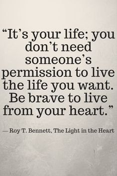 """""""It's your life; you don't need someone's permission to live the life you want. Be brave to live from your heart."""" ― Roy T. Bennett, The Light in the Heart Life Choices Quotes, Good Life Quotes, Happy Quotes, Positive Quotes, Me Quotes, Funny Quotes, Qoutes, Live Your Life, The Life"""