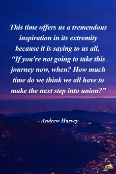 """This time offers us a tremendous inspiration in its extremity because it is saying to us all, ""If You're not going to take this journey now, when? How much time do we think we all have to make the next step into union?"" - Andrew Harvey http://theshiftnetwork.com/?utm_source=pinterest&utm_medium=social&utm_campaign=quote"