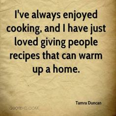 ve always enjoyed cooking, and I have just loved giving people recipes ...