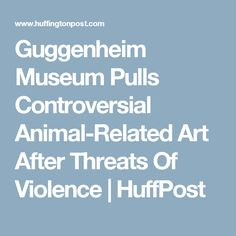 Guggenheim Museum Pulls Controversial Animal-Related Art After Threats Of Violence | HuffPost