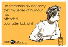 Funny Apology Ecard: I'm tremendously not sorry that my sense of humour has offended your utter lack of it.