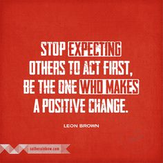 Stop expecting others to act first, be the one who makes a positive change.