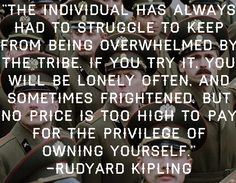 """""""The individual has always had to struggle to keep from being overwhelmed by the tribe.  If you try it, you will be lonely often, and sometimes frightened.  But no price is too high to pay for the privilege of owning yourself."""" -Rudyard Kipling"""