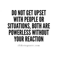 Do not get upset with people or situations, both are powerless without your reaction. #wisdom #quotes #sayings