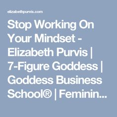 Stop Working On Your Mindset - Elizabeth Purvis | 7-Figure Goddess | Goddess Business School® | Feminine Magic®