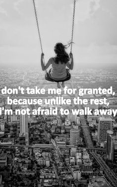 Don't take me for granted, because unlike the rest, I'm not afraid to walk away.