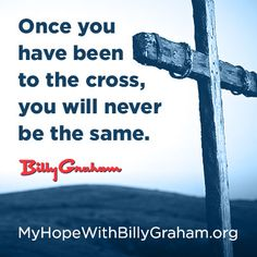 """""""Once you have been to the cross, you will never be the same."""" -Billy Graham www.myhopewithbillygraham.org"""