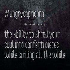 Angry Capricorn. It happens. It most definitely happens.