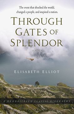 Through Gates of Splendor: The Event That Shocked the World, Changed a People, and Inspired a Nation (Hendrickson Classic Biographies) by Elisabeth Elliot