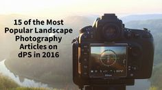 Here is a round-up of the 15 most popular landscape photography articles on dPS in 2016 for you.