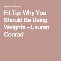 Fit Tip: Why You Should Be Using Weights – Lauren Conrad