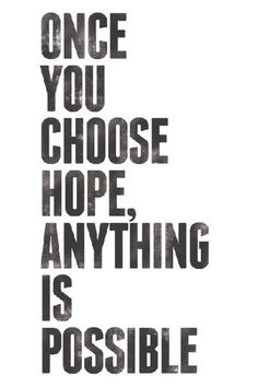 """Once you choose hope, anything is possible."""