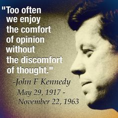 """Not sure if this is truly JFK quote but still a good quote. """"Too often we enjoy the comfort of opinion without the discomfort of thought. Amazing Quotes, Great Quotes, Inspirational Quotes, Motivational Quotes, Jfk Quotes, Quotable Quotes, President Quotes, Deep, Meaningful Quotes"""