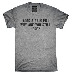 I Took A Pain Pill Why Are You Still Here Shirt, Hoodies, Tanktops