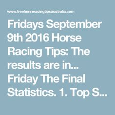 Fridays September 9th 2016 Horse Racing Tips:  The results are in...  Friday The Final Statistics.  1. Top Selection strike rate at 32% out of 31 races.  2. Top 2 Selections strike rate at 55% out of 31 races.  3. Exacta strike rate at 55% out of 31 races.  + Best Top Selection win dividend: $5.50  + Best tipped Exacta dividend: $279.00  + Best straight Trifecta dividend: $155.20  + Best straight First 4 dividend: $506.00  + Best Quadrella dividend: $1141.80  So let's have