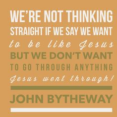 """We're not thinking straight if we say we want to be like Jesus but we don't want to go through anything Jesus went through!""  — John Bytheway , Life Rocks"