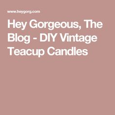 Hey Gorgeous, The Blog - DIY Vintage Teacup Candles