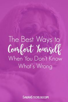 The Best Ways to Comfort Yourself When You Don't Know What's Wrong