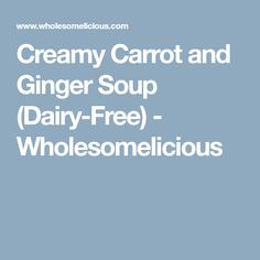 Creamy Carrot and Ginger Soup (Dairy-Free) - Wholesomelicious