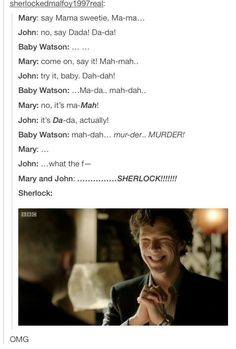 "He'd be so proud. ""My niece/nephew is turning into a sociopath, just like Uncle Sherlock! :D"""