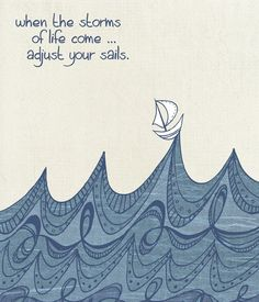 When the storms of life come, adjust your sails.