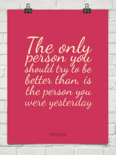 the only person you should try to be better than is yourself yesterday - Google Search