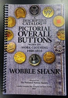 Pictorial Overall Buttons Worn on Work Clothing (1900-1935) Wobble Shank, preparted for The National Button Society by Louella Yeargain, Ray Yeargain and Jerry DeHay 2017.