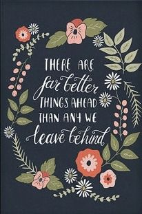 """There are far better things ahead than any we leave behind."" - C S Lewis"