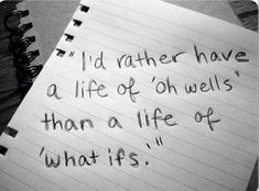 I'd Rather Have A Life Of 'Oh Wells' Than A Life Of 'What Ifs'