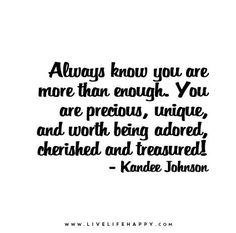 Always know you are more than enough. You are precious, unique, and worth being adored, cherished and treasured!
