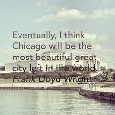 Eventually, I think Chicago will be the most beautiful great city left in the world. ~Frank Lloyd Wright