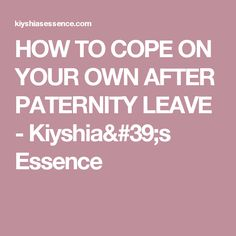 HOW TO COPE ON YOUR OWN AFTER PATERNITY LEAVE - Kiyshia's Essence