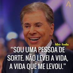 Sou uma pessoa de sorte. Não levei a vida, a vida que me levou. – Silvio Santos